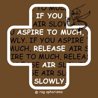 If you aspire to much, release air slowly