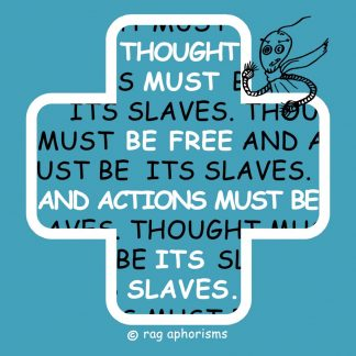 Thought must be free and actions must be its slaves